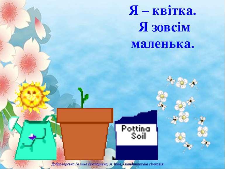 Я – квітка. Я зовсім маленька.