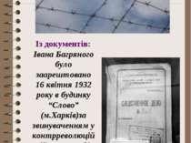 Із документів: Івана Багряного було заарештовано 16 квітня 1932 року в будинк...