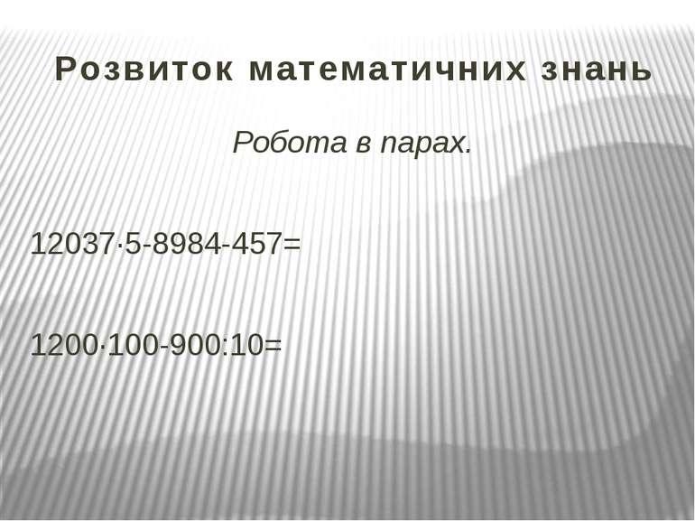 Розвиток математичних знань Робота в парах. 12037∙5-8984-457= 1200∙100-900:10=