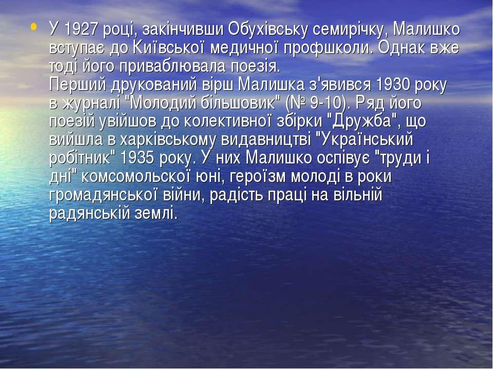 У 1927 році, закінчивши Обухівську семирічку, Малишко вступає до Київської ме...