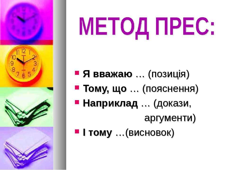 Я вважаю … (позиція) Тому, що … (пояснення) Наприклад … (докази, аргументи) І...