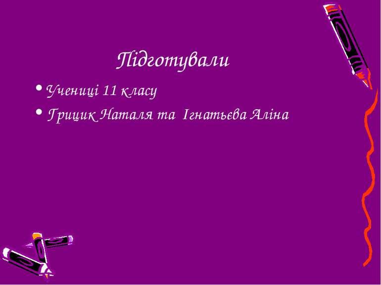 Підготували Учениці 11 класу Грицик Наталя та Ігнатьєва Аліна