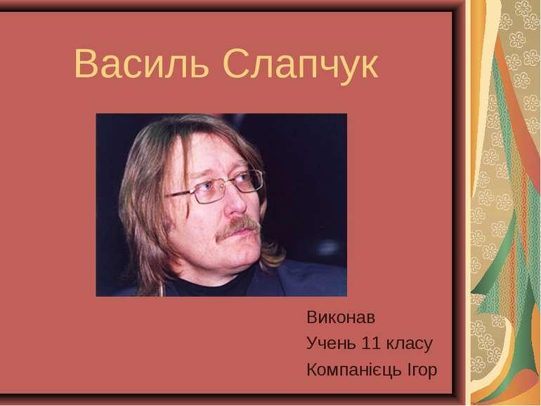 Василь Слапчук Виконав Учень 11 класу Компанієць Ігор