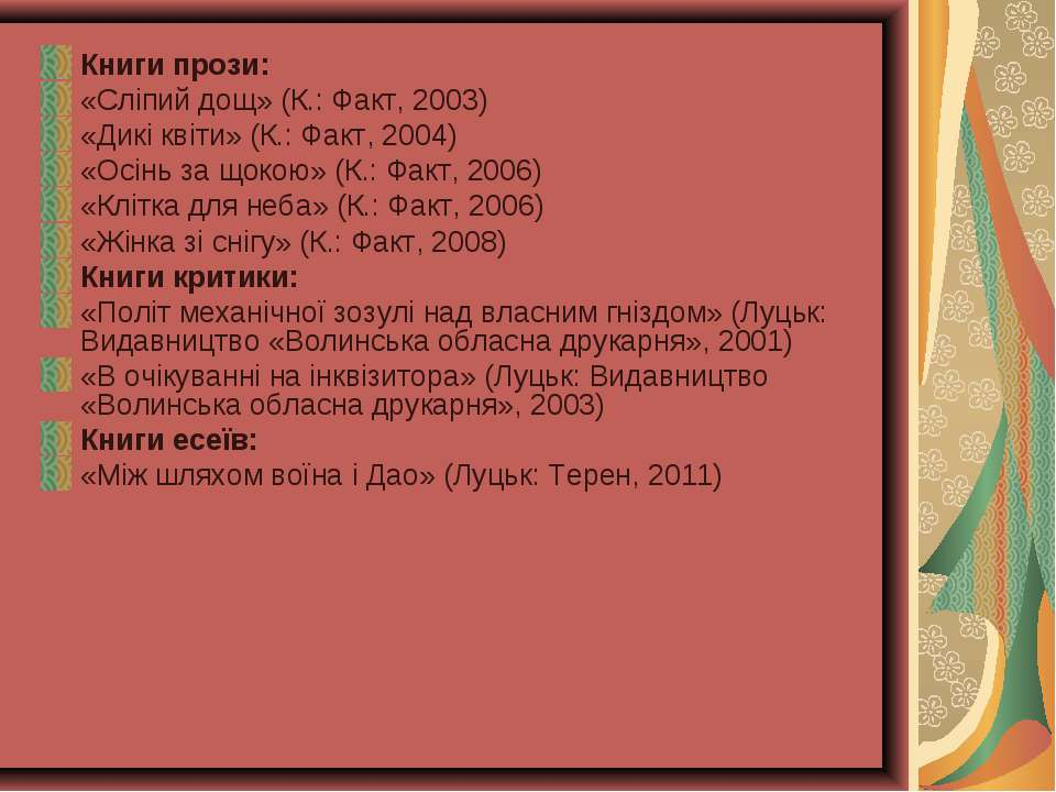 Книги прози: «Сліпий дощ» (К.: Факт, 2003) «Дикі квіти» (К.: Факт, 2004) «Осі...