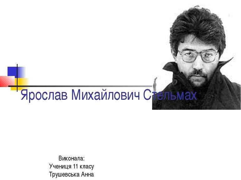 Ярослав Михайлович Стельмах Виконала: Учениця 11 класу Трушевська Анна