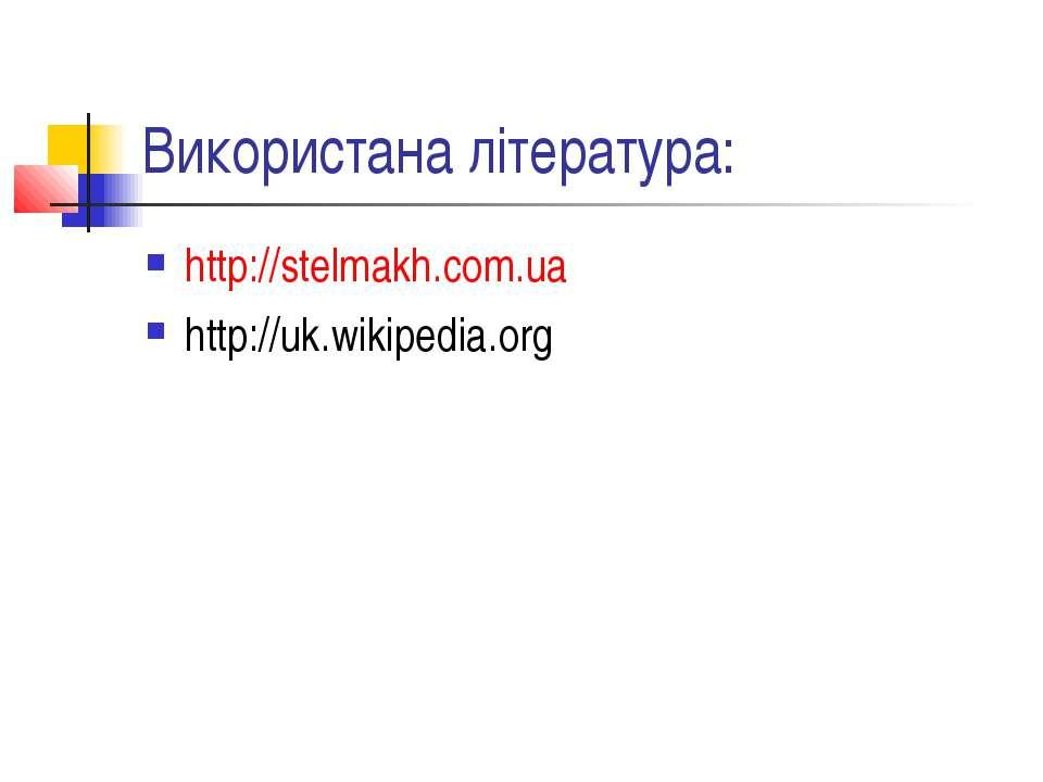 Використана література: http://stelmakh.com.ua http://uk.wikipedia.org