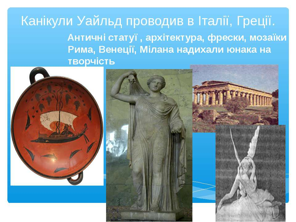 Канікули Уайльд проводив в Італії, Греції. Античні статуї , архітектура, фрес...