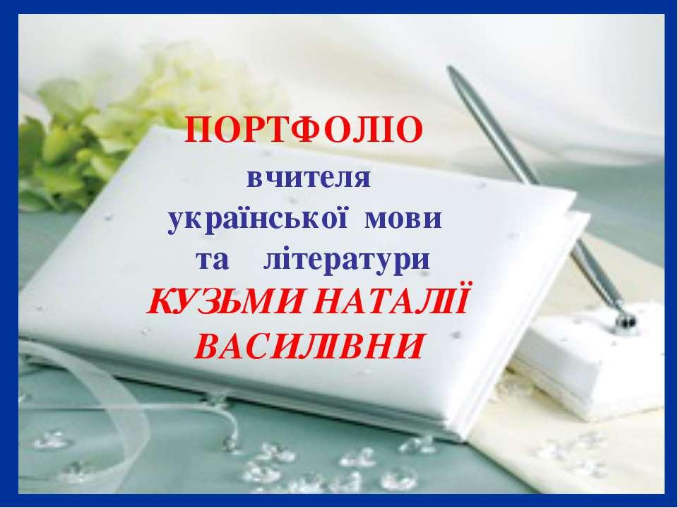 ПОРТФОЛІО вчителя української мови та літератури КУЗЬМИ НАТАЛІЇ ВАСИЛІВНИ