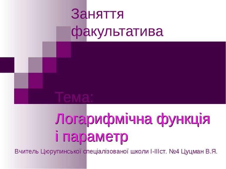 Заняття факультатива Тема: Логарифмічна функція і параметр Вчитель Цюрупинськ...