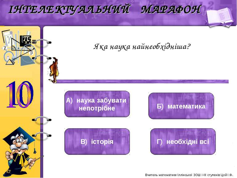 Яка наука найнеобхідніша? Б) математика А) наука забувати непотрібне В) істор...
