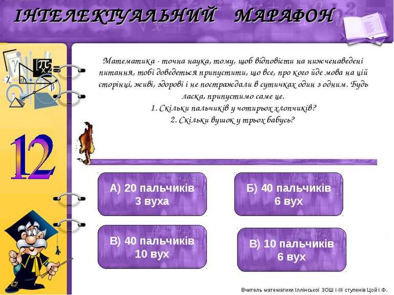 Математика - точна наука, тому, щоб відповісти на нижченаведені питання, тобі...