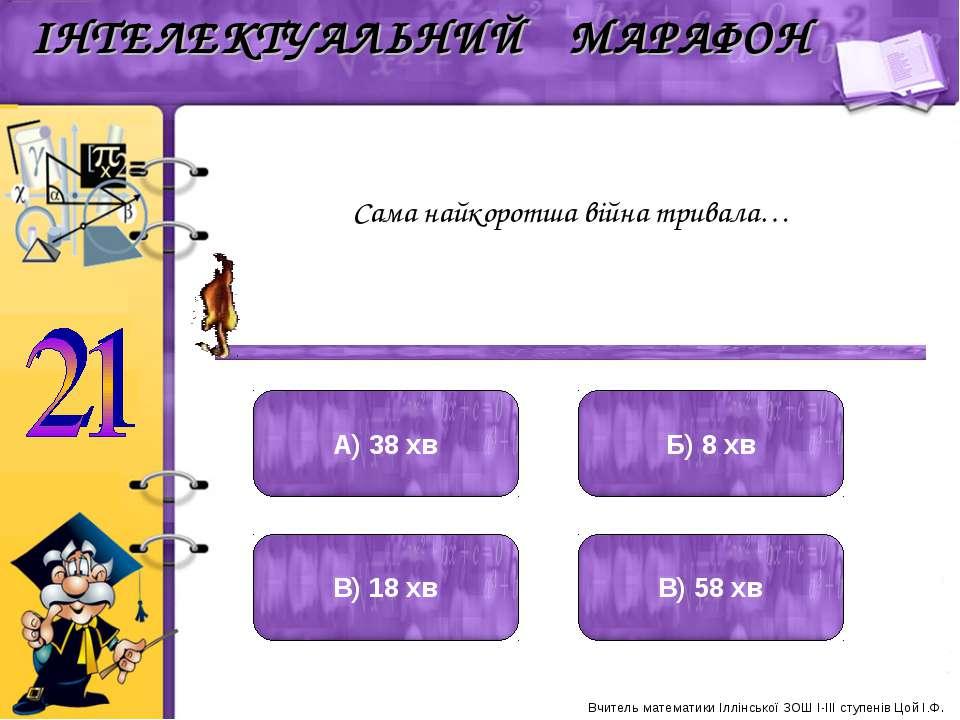 Сама найкоротша війна тривала… А) 38 хв Б) 8 хв В) 18 хв В) 58 хв Вчитель мат...