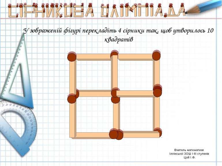 У зображеній фігурі перекладіть 4 сірники так, щоб утворилось 10 квадратів Вч...