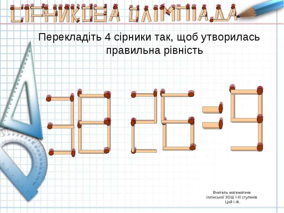 Вчитель математики Іллінської ЗОШ І-ІІІ ступенів Цой І.Ф. Перекладіть 4 сірни...