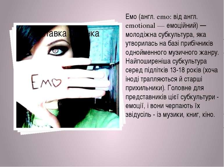 Емо (англ. emo: від англ. emotional — емоційний) — молодіжна субкультура, яка...
