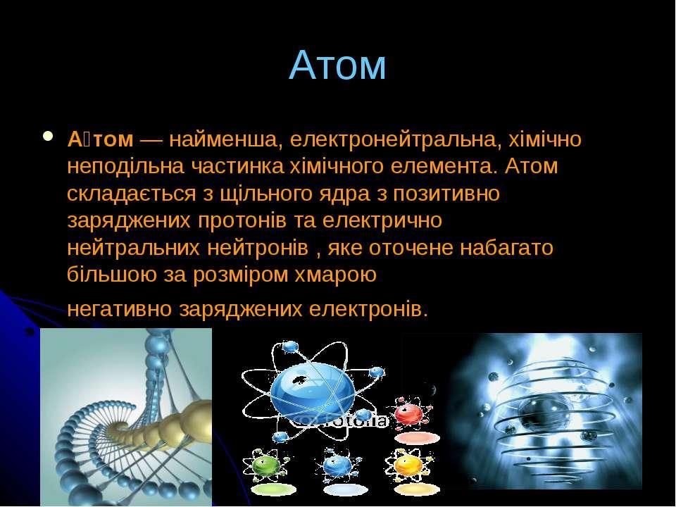 Атом А том— найменша, електронейтральна, хімічно неподільна частинка хімічно...