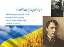 Любіть Україну ! Любіть Україну у сні й наяву, Вишневу свою Україну Косу її, ...