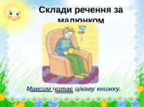 Склади речення за малюнком Максим читає цікаву книжку.