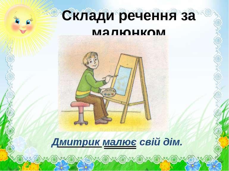 Склади речення за малюнком Дмитрик малює свій дім.