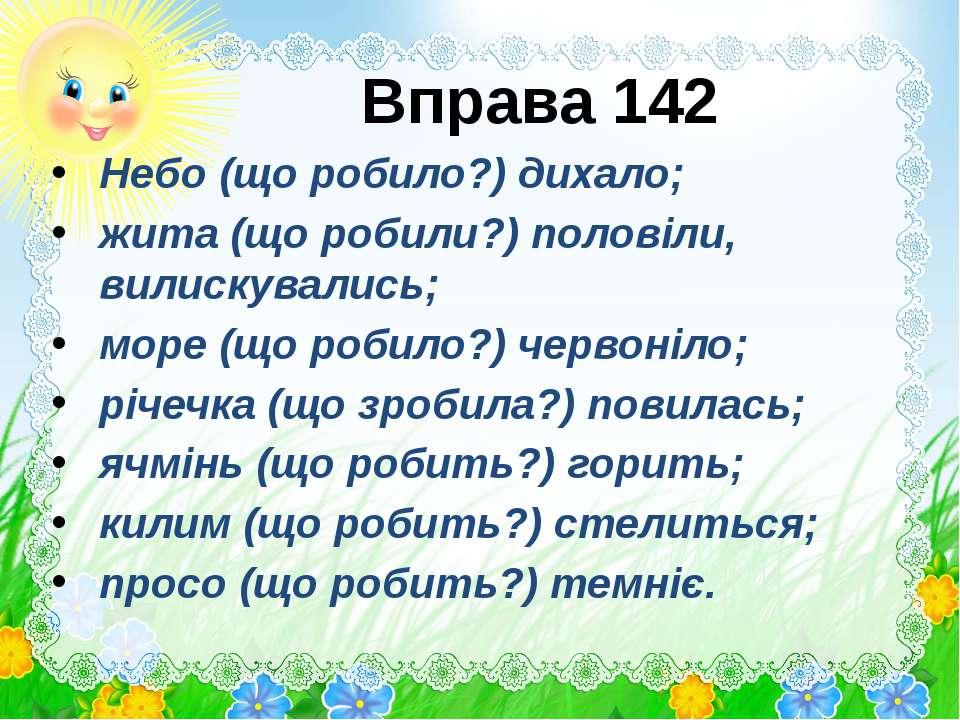 Вправа 142 Небо (що робило?) дихало; жита (що робили?) половіли, вилискувалис...