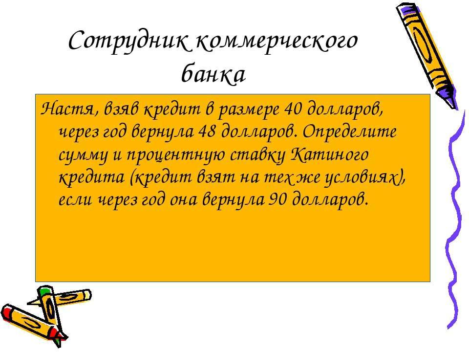 Сотрудник коммерческого банка Настя, взяв кредит в размере 40 долларов, через...