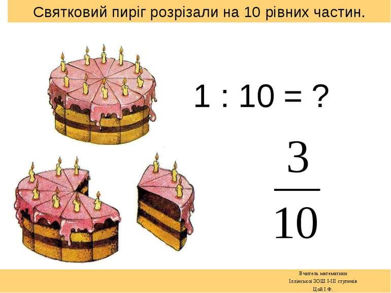 Святковий пиріг розрізали на 10 рівних частин. 1 : 10 = ? Вчитель математики ...