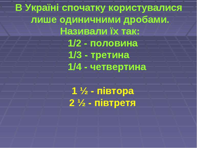 В Україні спочатку користувалися лише одиничними дробами. Називали їх так: 1/...