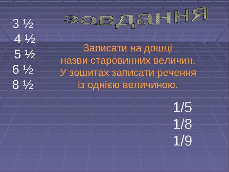 1/5 1/8 1/9 3 ½ 4 ½ 5 ½ 6 ½ 8 ½ Записати на дошці назви старовинних величин. ...