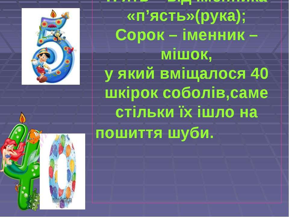 П'ять – від іменника «п'ясть»(рука); Сорок – іменник – мішок, у який вміщалос...