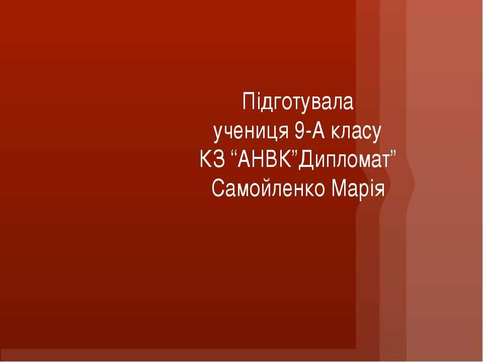 """Підготувала учениця 9-А класу КЗ """"АНВК""""Дипломат"""" Самойленко Марія"""