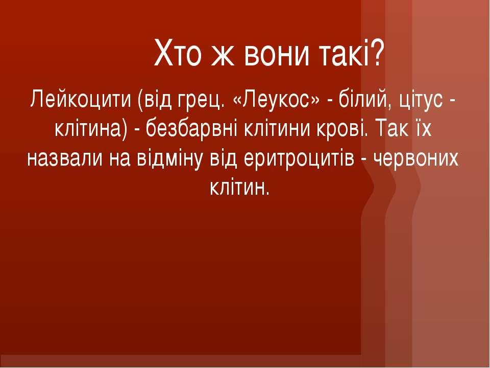 Хто ж вони такі? Лейкоцити (від грец. «Леукос» - білий, цітус - клітина) - бе...
