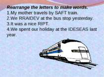 Rearrange the letters to make words. My mother travels by SAFT train. We RRAI...