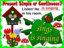 next Listen! He ……….……. in his room. is singing