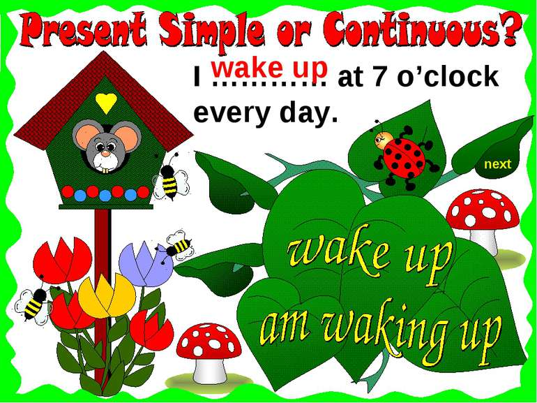 I ………… at 7 o'clock every day. wake up next