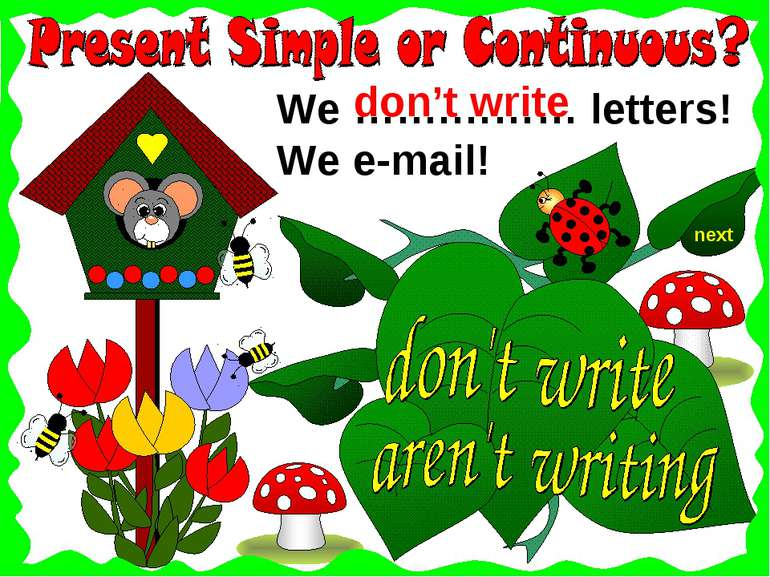 next We …….……… letters! We e-mail! don't write