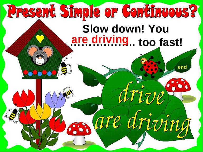 end Slow down! You ……….…….. too fast! are driving