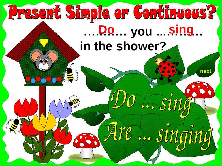 next …..…… you ...……… in the shower? sing Do