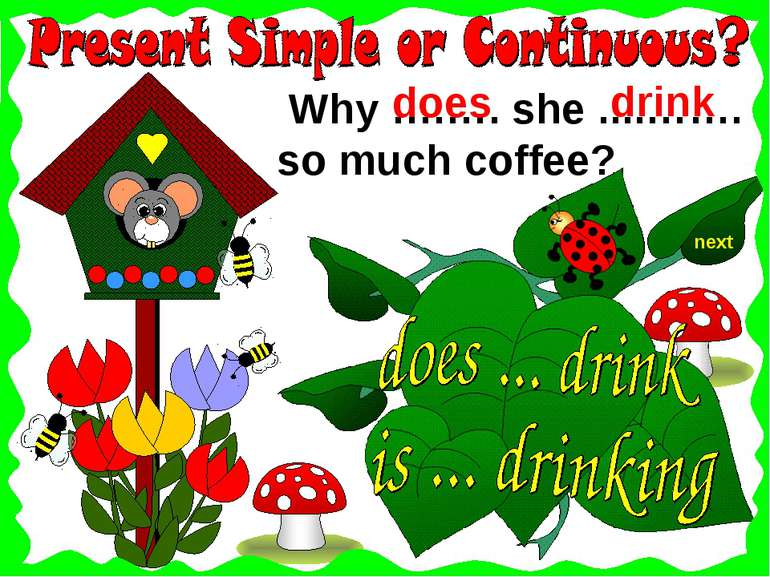 next Why ….…. she ....……. so much coffee? drink does