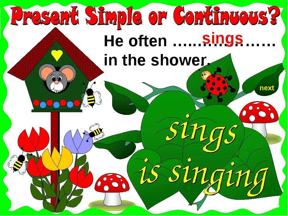 next He often …..…………… in the shower. sings