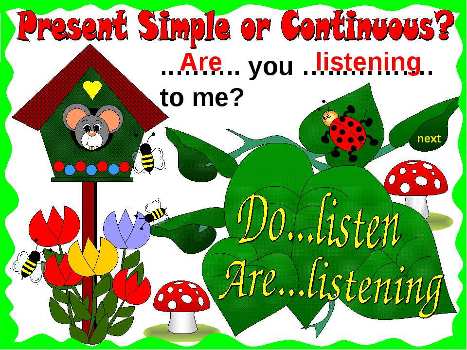 next ..…….. you …...………. to me? listening Are
