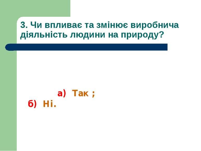 3. Чи впливає та змінює виробнича діяльність людини на природу? а) Так ; б) Ні.