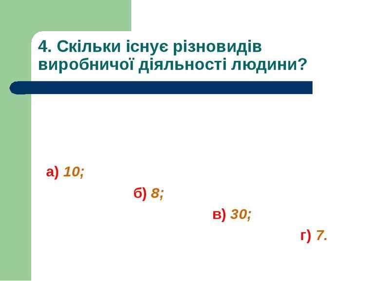 4. Скільки існує різновидів виробничої діяльності людини? а) 10; б) 8; в) 30;...