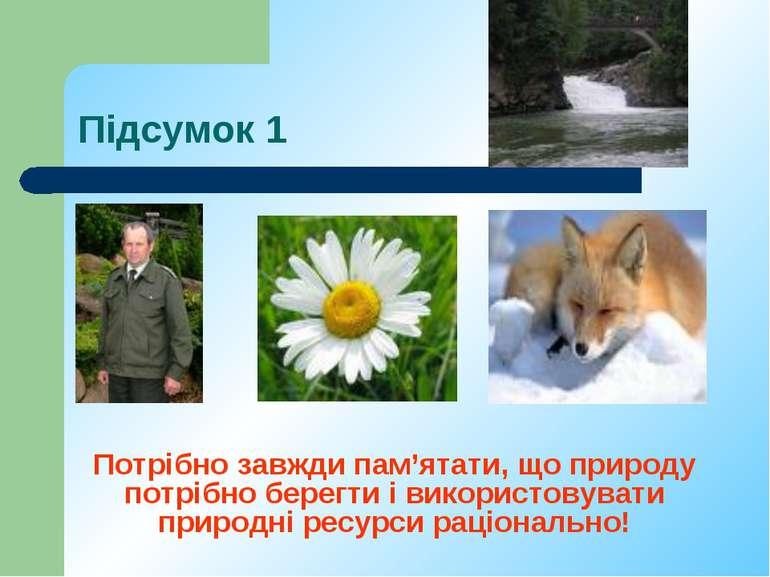 Підсумок 1 Потрібно завжди пам'ятати, що природу потрібно берегти і використо...