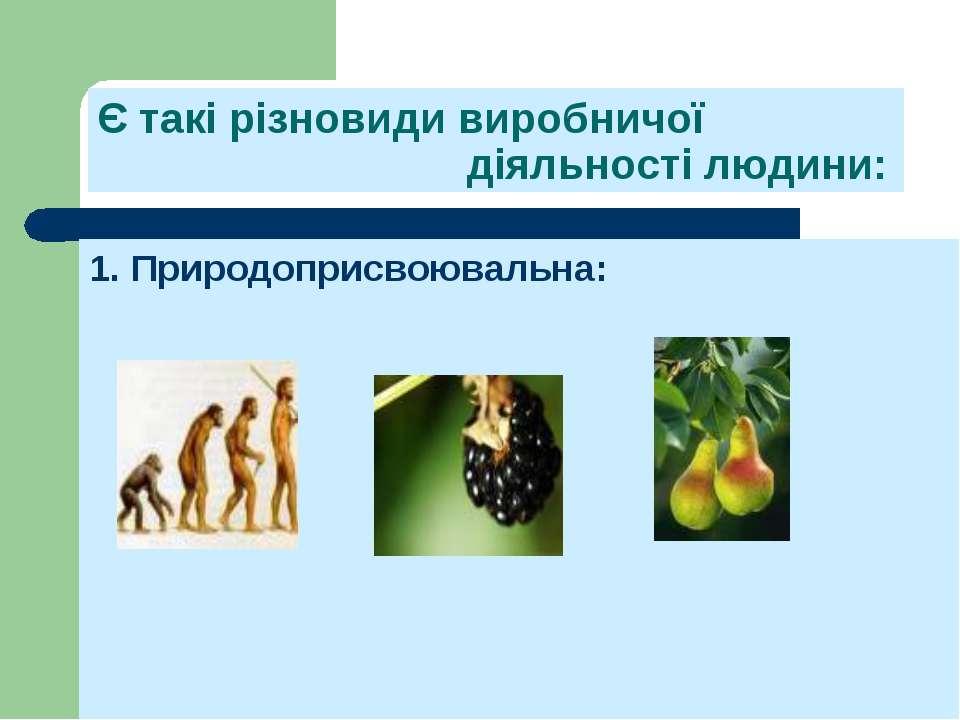 Є такі різновиди виробничої діяльності людини: 1. Природоприсвоювальна: