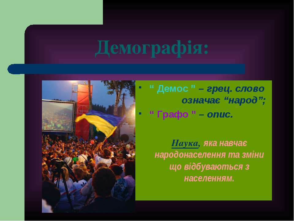 """Демографія: """" Демос """" – грец. слово означає """"народ""""; """" Графо """" – опис. Наука,..."""