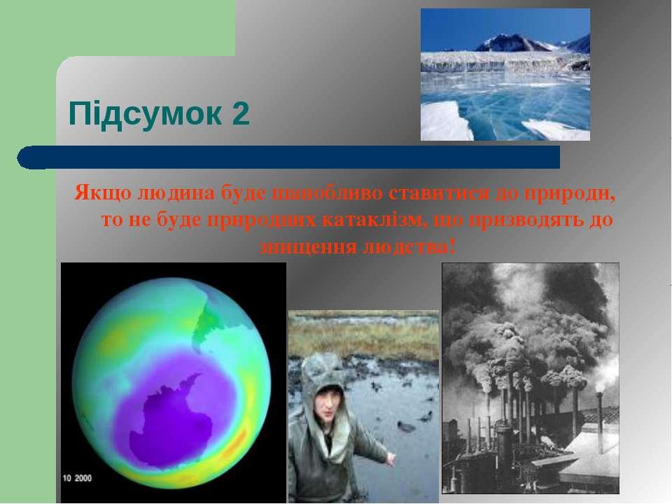 Підсумок 2 Якщо людина буде шанобливо ставитися до природи, то не буде природ...