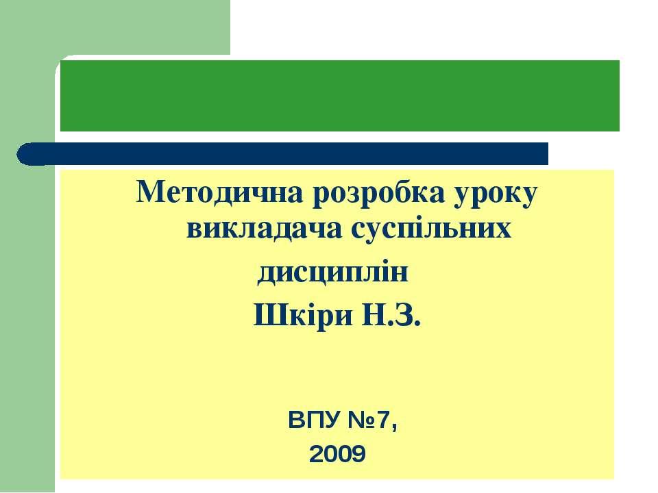 Методична розробка уроку викладача суспільних дисциплін Шкіри Н.З. ВПУ №7, 2009