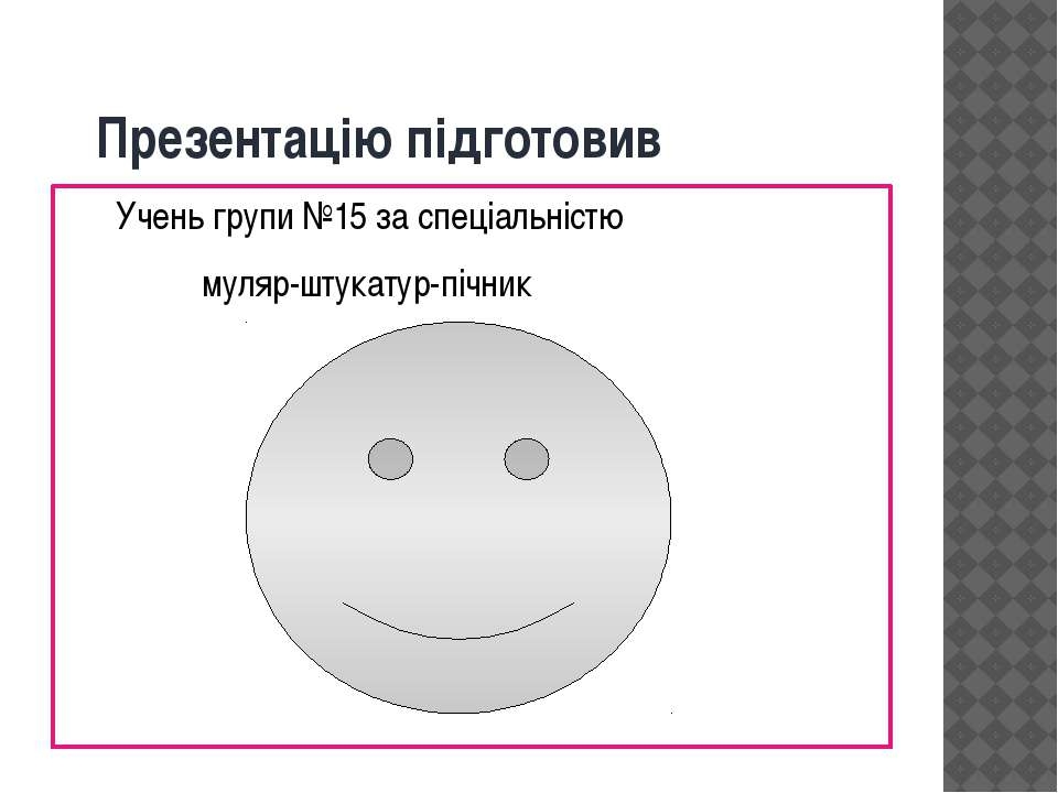 Презентацію підготовив Учень групи №15 за спеціальністю муляр-штукатур-пічник...