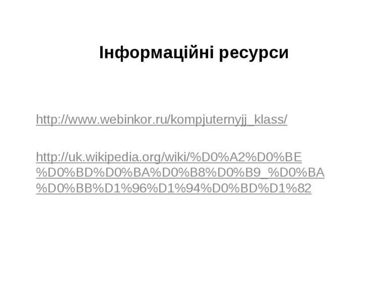 Інформаційні ресурси http://www.webinkor.ru/kompjuternyjj_klass/ http://uk.wi...