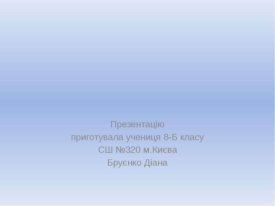 Презентацію приготувала учениця 8-Б класу СШ №320 м.Києва Бруєнко Діана